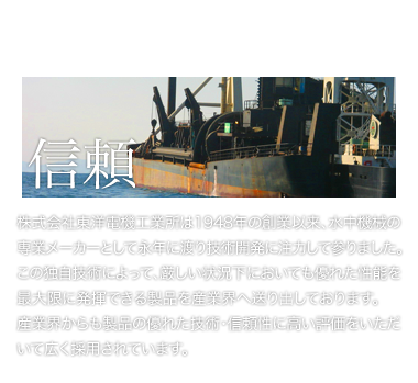 Since our establishment in 1948, we have been manufacturing submersible machines and keeping technological development. Based on this original technology, we present the heavy-duty products to the industry where TOYO products are widely adopted.